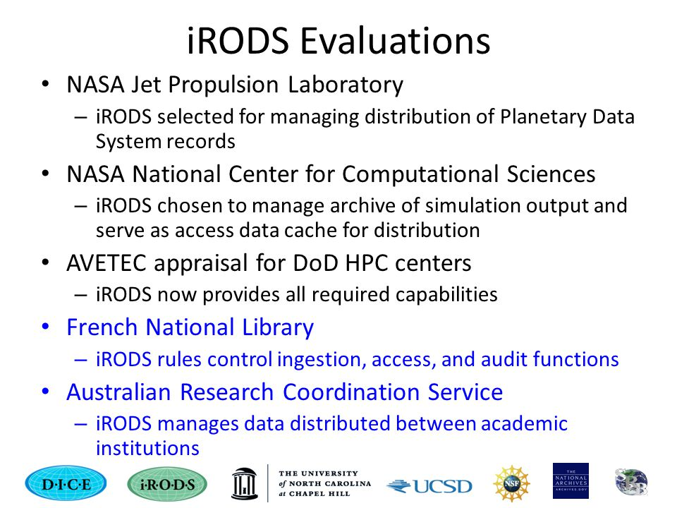 iRODS Evaluations NASA Jet Propulsion Laboratory – iRODS selected for managing distribution of Planetary Data System records NASA National Center for Computational Sciences – iRODS chosen to manage archive of simulation output and serve as access data cache for distribution AVETEC appraisal for DoD HPC centers – iRODS now provides all required capabilities French National Library – iRODS rules control ingestion, access, and audit functions Australian Research Coordination Service – iRODS manages data distributed between academic institutions