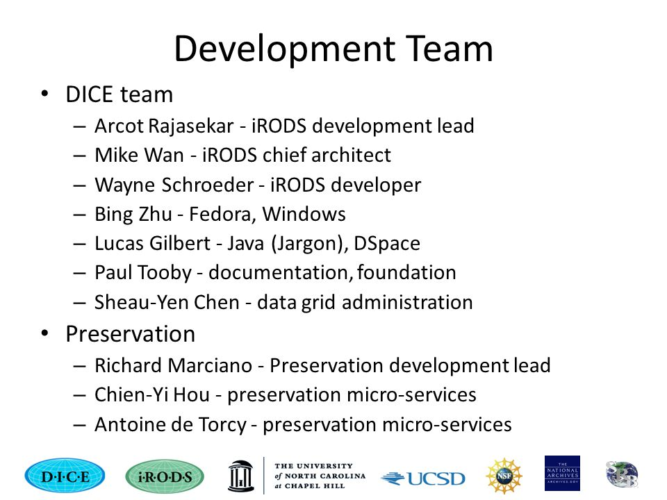 Development Team DICE team – Arcot Rajasekar - iRODS development lead – Mike Wan - iRODS chief architect – Wayne Schroeder - iRODS developer – Bing Zhu - Fedora, Windows – Lucas Gilbert - Java (Jargon), DSpace – Paul Tooby - documentation, foundation – Sheau-Yen Chen - data grid administration Preservation – Richard Marciano - Preservation development lead – Chien-Yi Hou - preservation micro-services – Antoine de Torcy - preservation micro-services