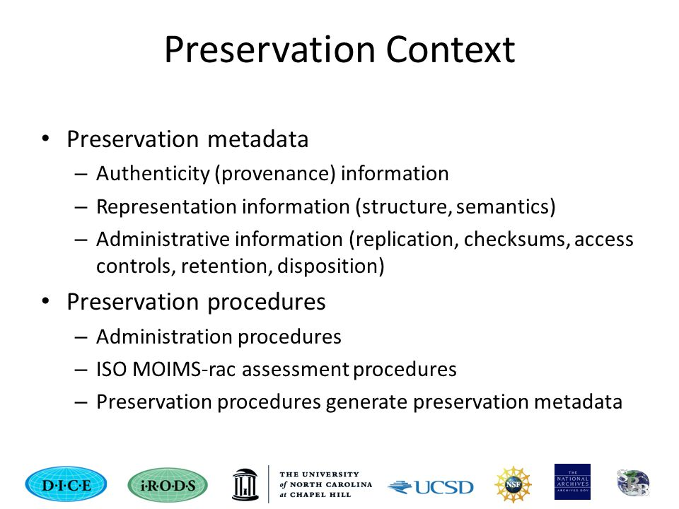 Preservation Context Preservation metadata – Authenticity (provenance) information – Representation information (structure, semantics) – Administrative information (replication, checksums, access controls, retention, disposition) Preservation procedures – Administration procedures – ISO MOIMS-rac assessment procedures – Preservation procedures generate preservation metadata