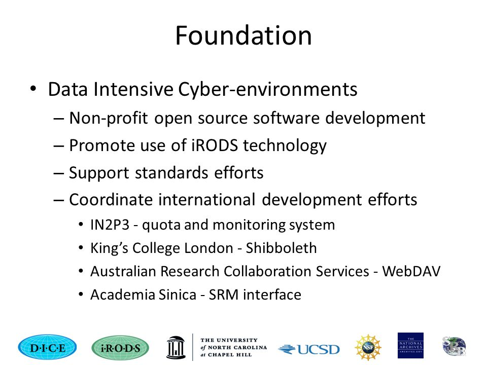 Foundation Data Intensive Cyber-environments – Non-profit open source software development – Promote use of iRODS technology – Support standards efforts – Coordinate international development efforts IN2P3 - quota and monitoring system King's College London - Shibboleth Australian Research Collaboration Services - WebDAV Academia Sinica - SRM interface