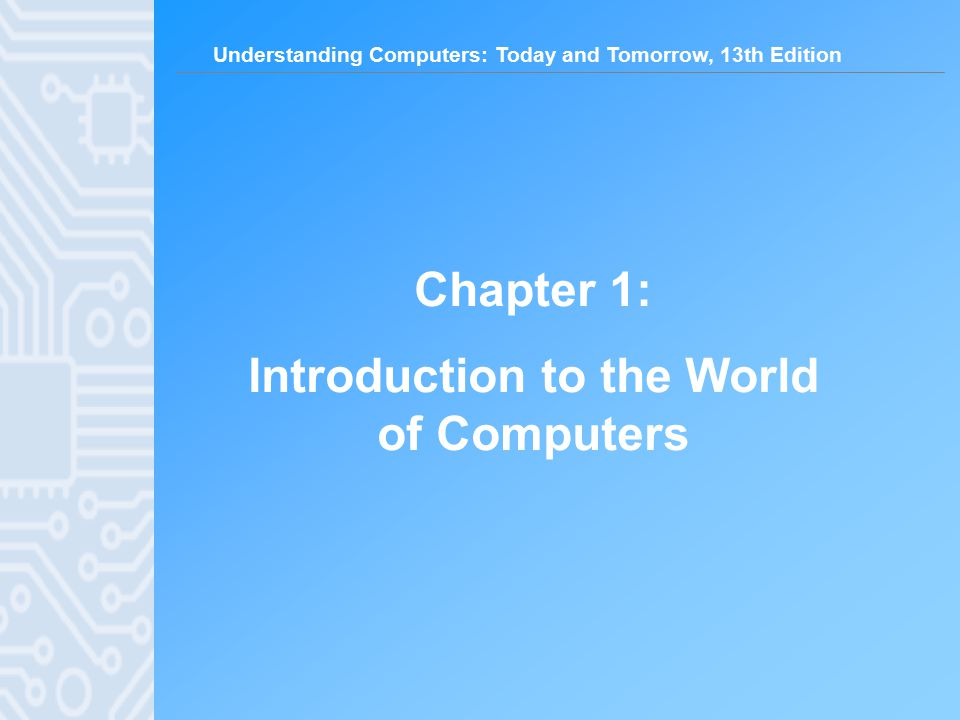 Understanding Computers: Today and Tomorrow, 13th Edition Chapter 1: Introduction to the World of Computers