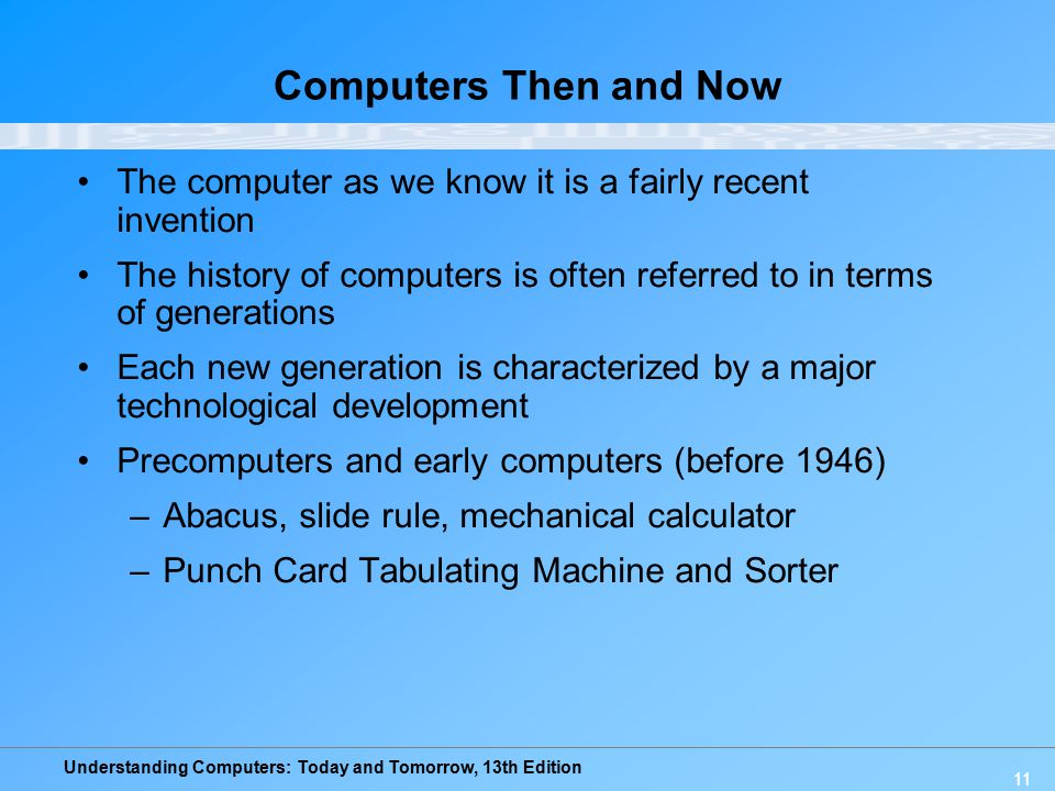 Understanding Computers: Today and Tomorrow, 13th Edition 11 Computers Then and Now The computer as we know it is a fairly recent invention The histor