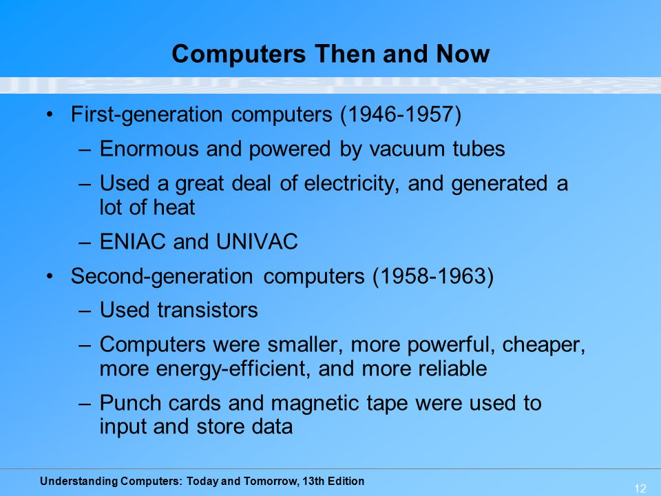 Understanding Computers: Today and Tomorrow, 13th Edition 12 Computers Then and Now First-generation computers (1946-1957) –Enormous and powered by va