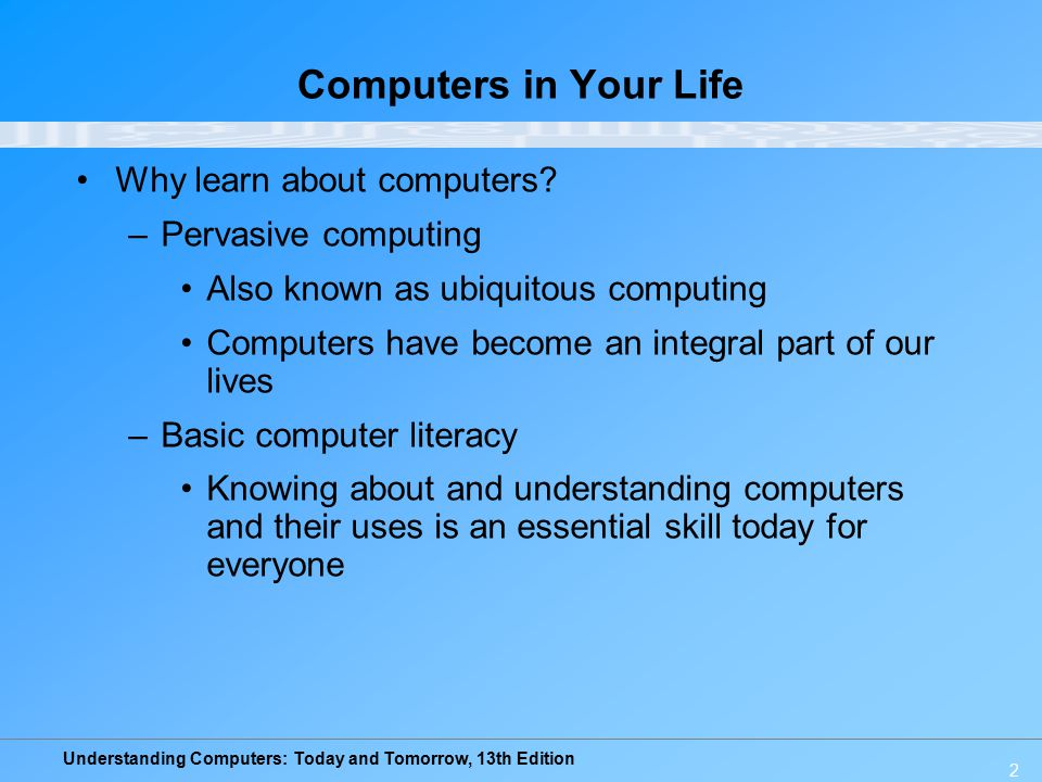 Understanding Computers: Today and Tomorrow, 13th Edition 2 Computers in Your Life Why learn about computers? –Pervasive computing Also known as ubiqu