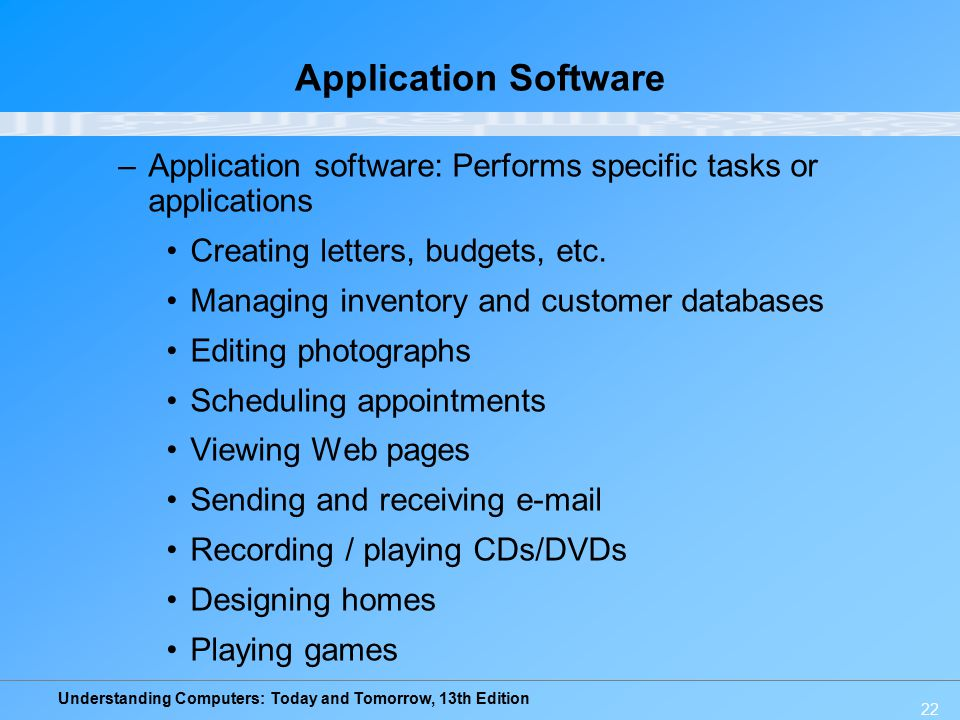 Understanding Computers: Today and Tomorrow, 13th Edition 22 Application Software –Application software: Performs specific tasks or applications Creating letters, budgets, etc.