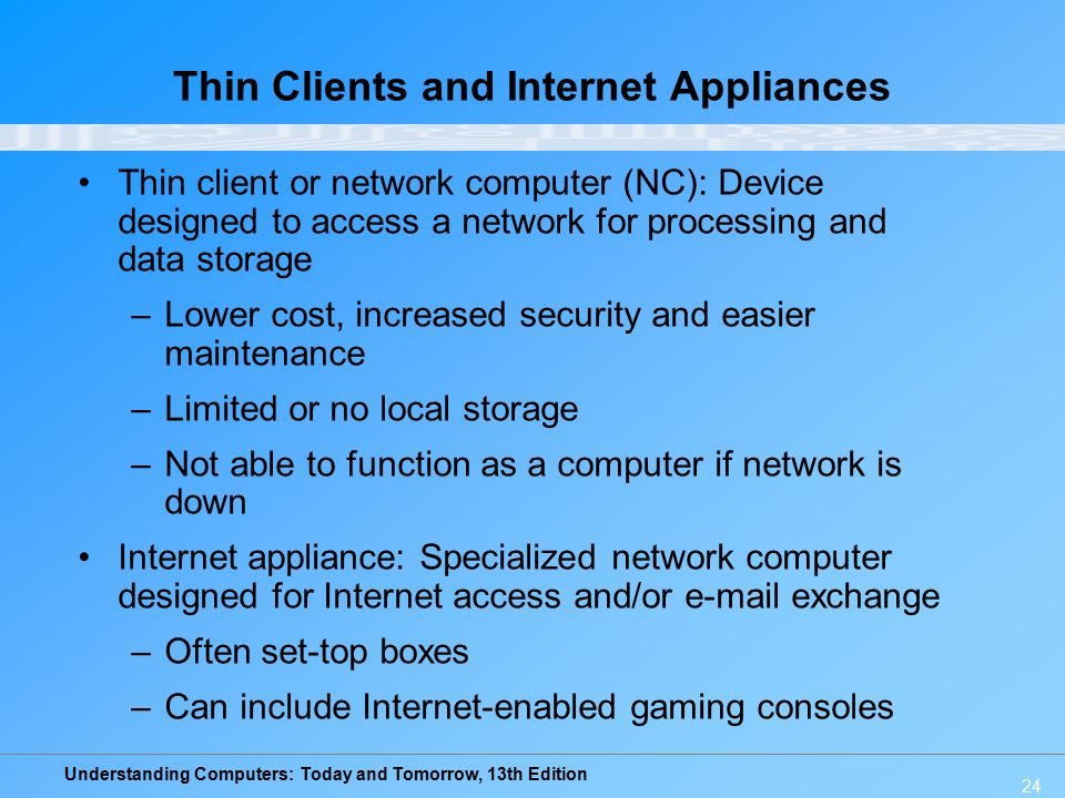 Understanding Computers: Today and Tomorrow, 13th Edition 24 Thin Clients and Internet Appliances Thin client or network computer (NC): Device designe