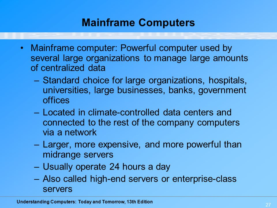Understanding Computers: Today and Tomorrow, 13th Edition 27 Mainframe Computers Mainframe computer: Powerful computer used by several large organizat