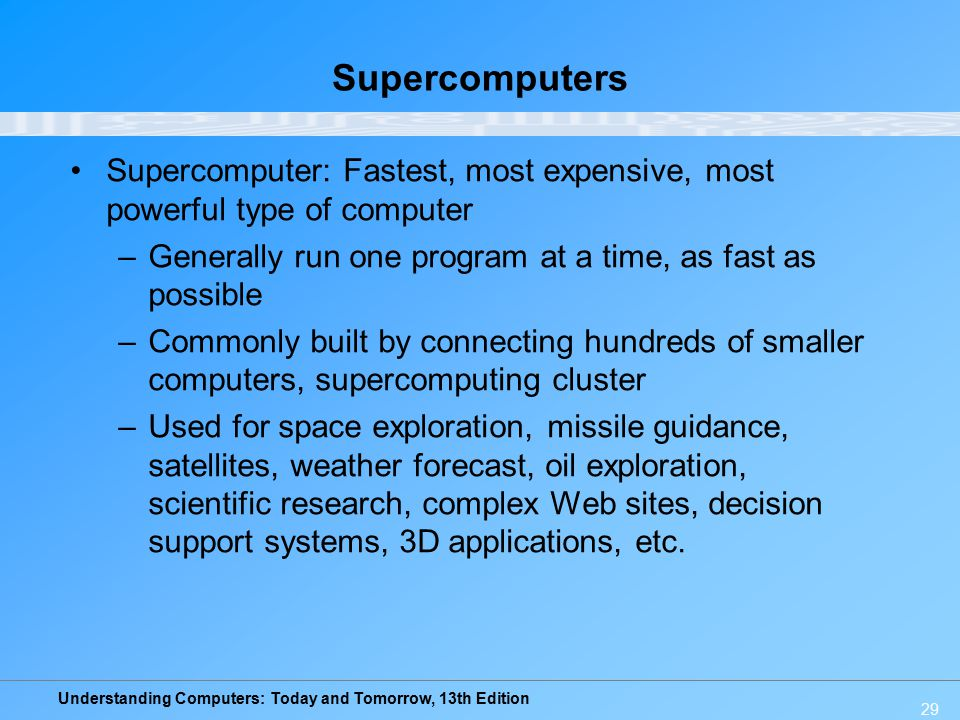 Understanding Computers: Today and Tomorrow, 13th Edition 29 Supercomputers Supercomputer: Fastest, most expensive, most powerful type of computer –Ge