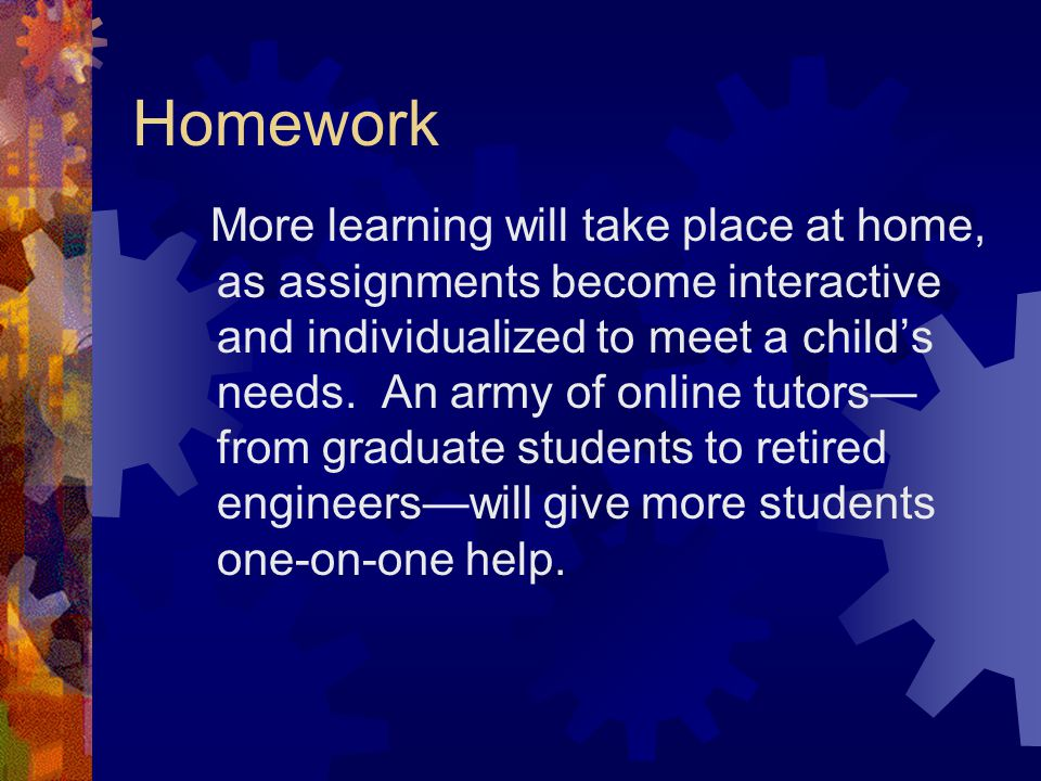Homework More learning will take place at home, as assignments become interactive and individualized to meet a child's needs.