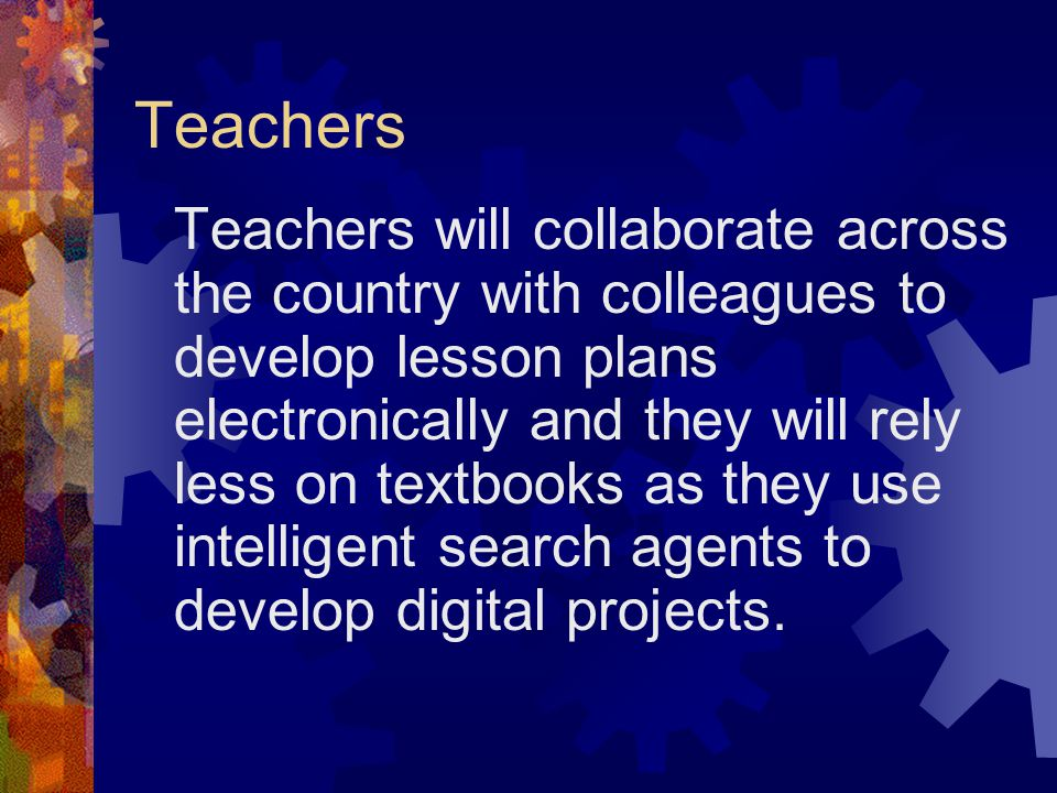 Teachers Teachers will collaborate across the country with colleagues to develop lesson plans electronically and they will rely less on textbooks as they use intelligent search agents to develop digital projects.