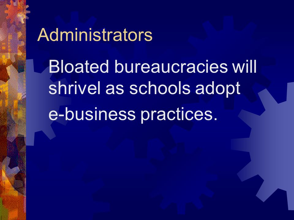 Administrators Bloated bureaucracies will shrivel as schools adopt e-business practices.