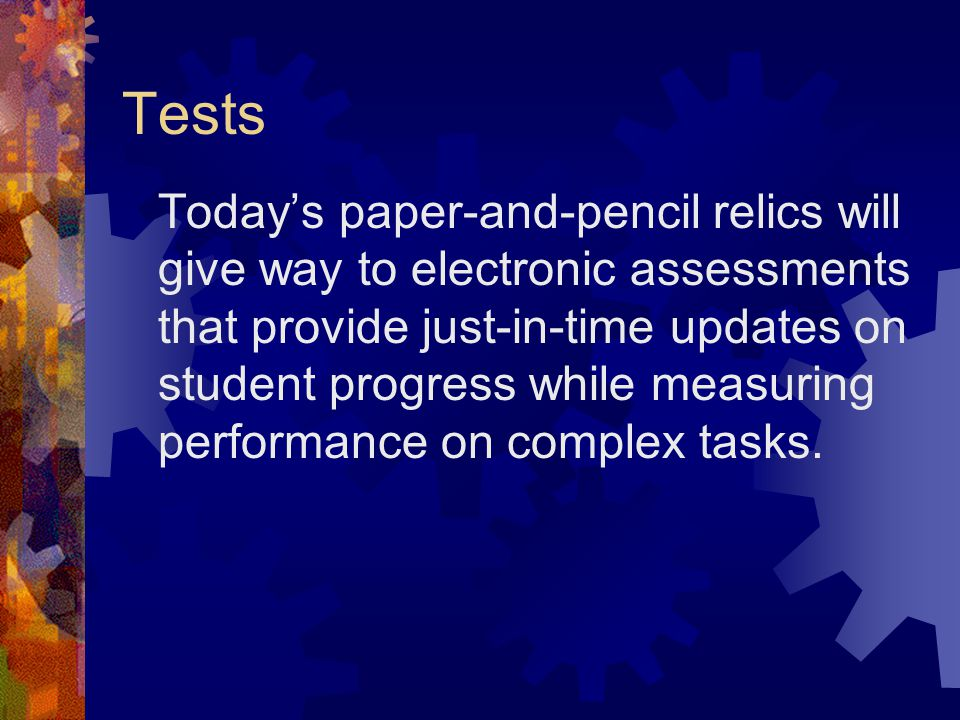 Tests Today's paper-and-pencil relics will give way to electronic assessments that provide just-in-time updates on student progress while measuring performance on complex tasks.