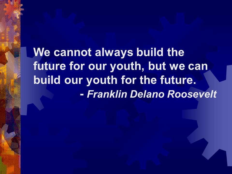 We cannot always build the future for our youth, but we can build our youth for the future.