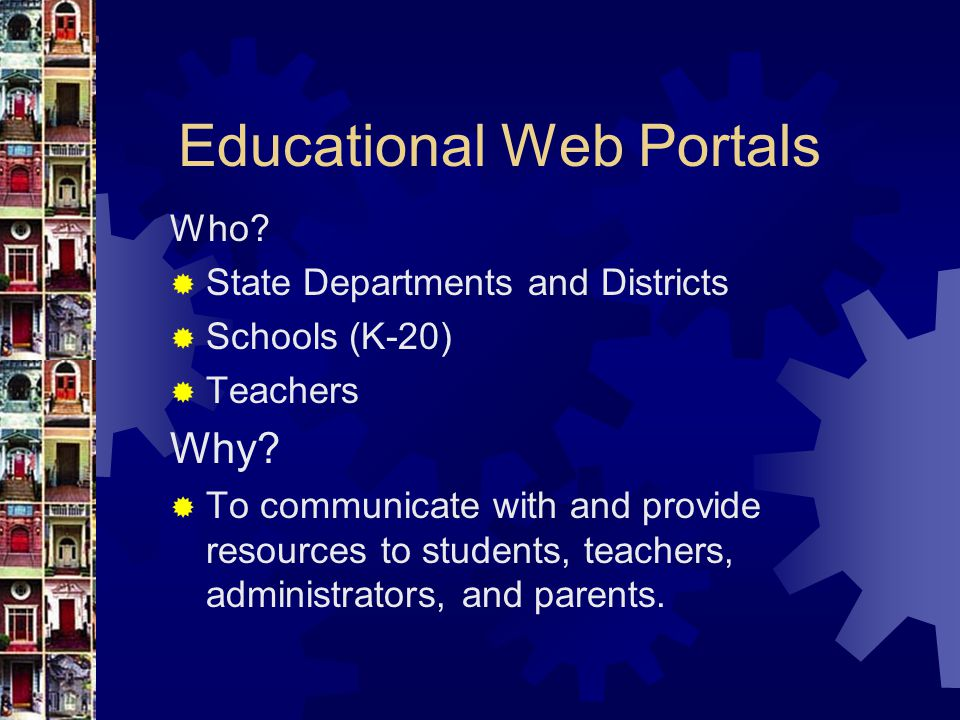 Educational Web Portals Who. State Departments and Districts  Schools (K-20)  Teachers Why.