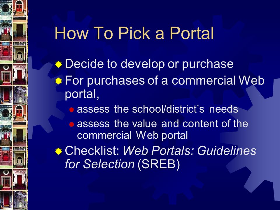 How To Pick a Portal  Decide to develop or purchase  For purchases of a commercial Web portal,  assess the school/district's needs  assess the value and content of the commercial Web portal  Checklist: Web Portals: Guidelines for Selection (SREB)