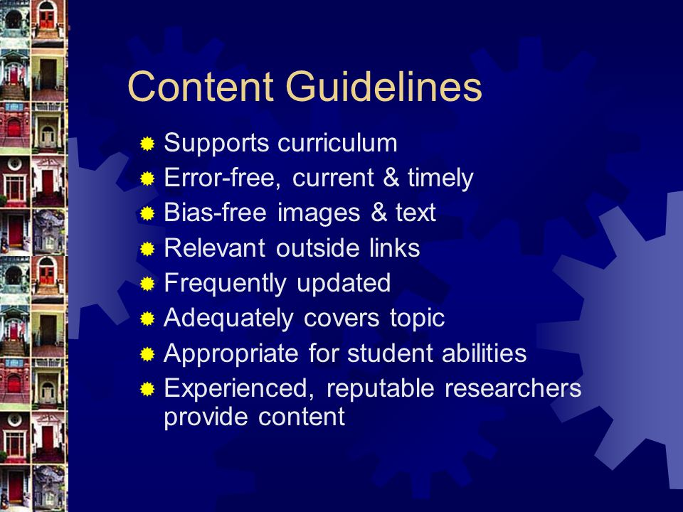 Content Guidelines  Supports curriculum  Error-free, current & timely  Bias-free images & text  Relevant outside links  Frequently updated  Adequately covers topic  Appropriate for student abilities  Experienced, reputable researchers provide content