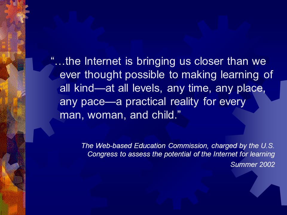 …the Internet is bringing us closer than we ever thought possible to making learning of all kind—at all levels, any time, any place, any pace—a practical reality for every man, woman, and child. The Web-based Education Commission, charged by the U.S.