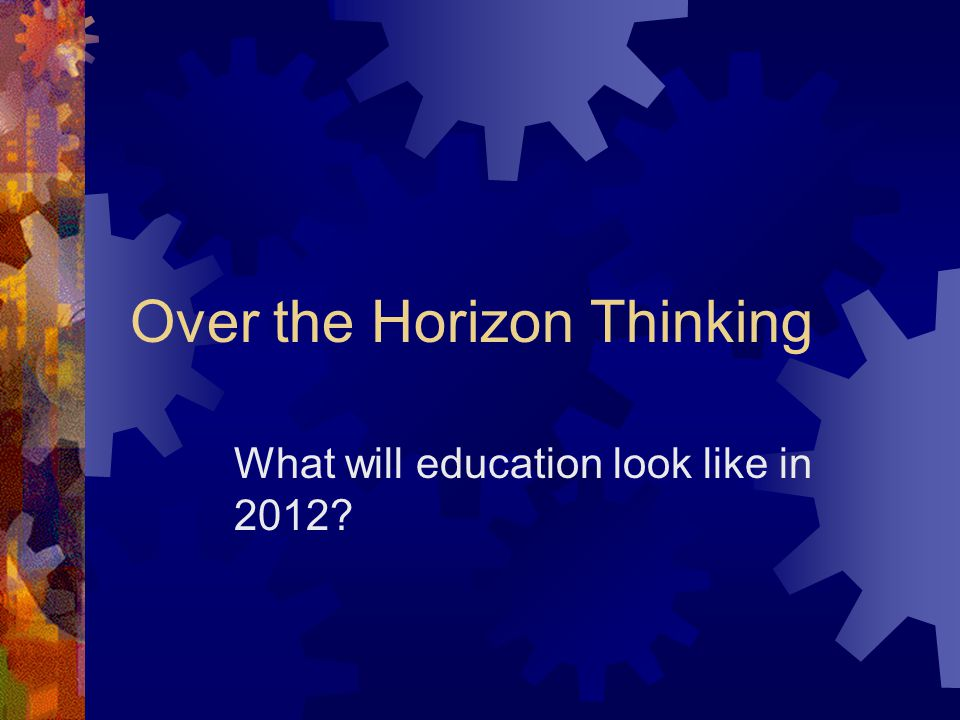 Over the Horizon Thinking What will education look like in 2012?