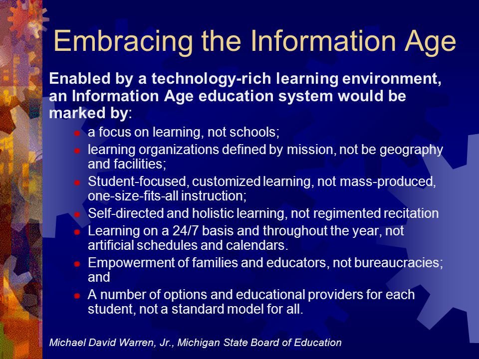 Embracing the Information Age Enabled by a technology-rich learning environment, an Information Age education system would be marked by:  a focus on learning, not schools;  learning organizations defined by mission, not be geography and facilities;  Student-focused, customized learning, not mass-produced, one-size-fits-all instruction;  Self-directed and holistic learning, not regimented recitation  Learning on a 24/7 basis and throughout the year, not artificial schedules and calendars.