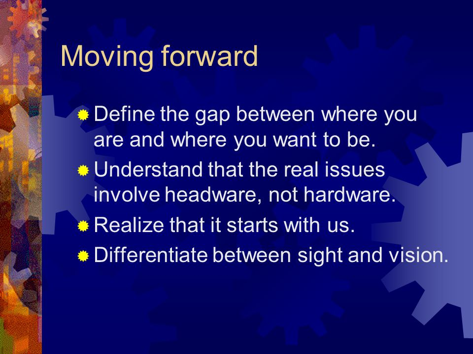 Moving forward  Define the gap between where you are and where you want to be.