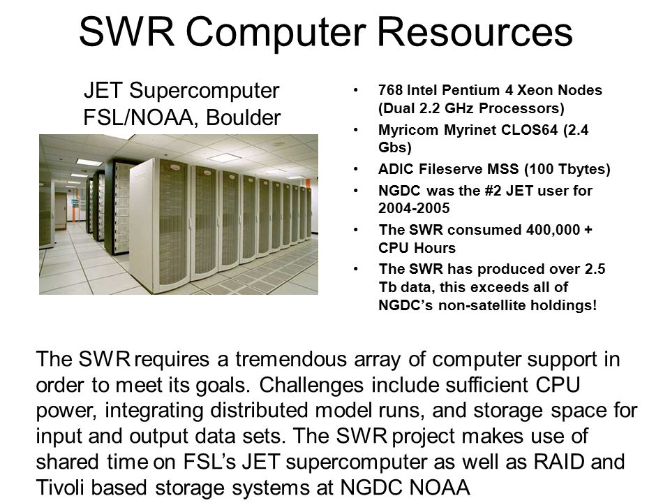 SWR Computer Resources 768 Intel Pentium 4 Xeon Nodes (Dual 2.2 GHz Processors) Myricom Myrinet CLOS64 (2.4 Gbs) ADIC Fileserve MSS (100 Tbytes) NGDC was the #2 JET user for 2004-2005 The SWR consumed 400,000 + CPU Hours The SWR has produced over 2.5 Tb data, this exceeds all of NGDC's non-satellite holdings.