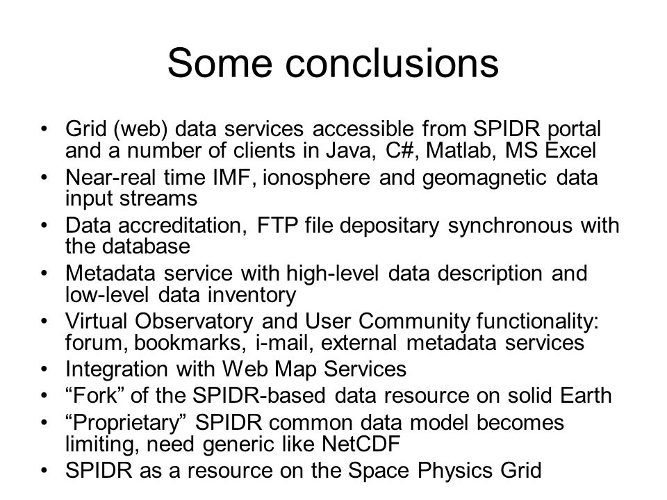 Some conclusions Grid (web) data services accessible from SPIDR portal and a number of clients in Java, C#, Matlab, MS Excel Near-real time IMF, ionosphere and geomagnetic data input streams Data accreditation, FTP file depositary synchronous with the database Metadata service with high-level data description and low-level data inventory Virtual Observatory and User Community functionality: forum, bookmarks, i-mail, external metadata services Integration with Web Map Services Fork of the SPIDR-based data resource on solid Earth Proprietary SPIDR common data model becomes limiting, need generic like NetCDF SPIDR as a resource on the Space Physics Grid