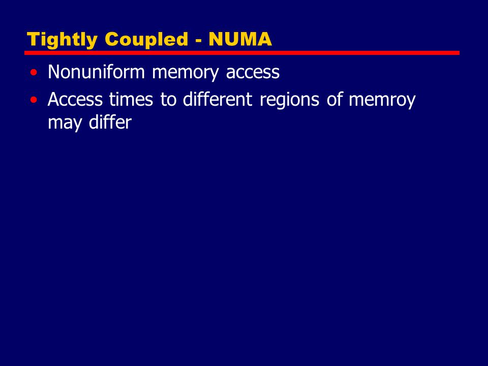 Tightly Coupled - NUMA Nonuniform memory access Access times to different regions of memroy may differ