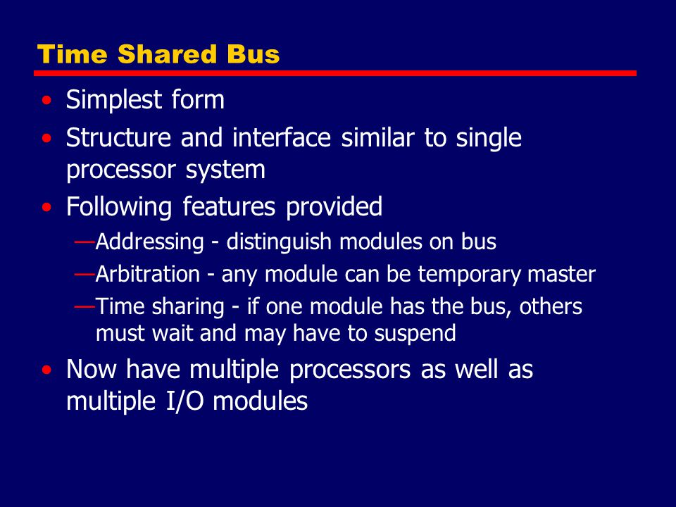 Time Shared Bus Simplest form Structure and interface similar to single processor system Following features provided —Addressing - distinguish modules