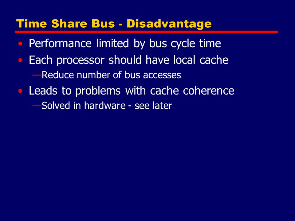 Time Share Bus - Disadvantage Performance limited by bus cycle time Each processor should have local cache —Reduce number of bus accesses Leads to pro