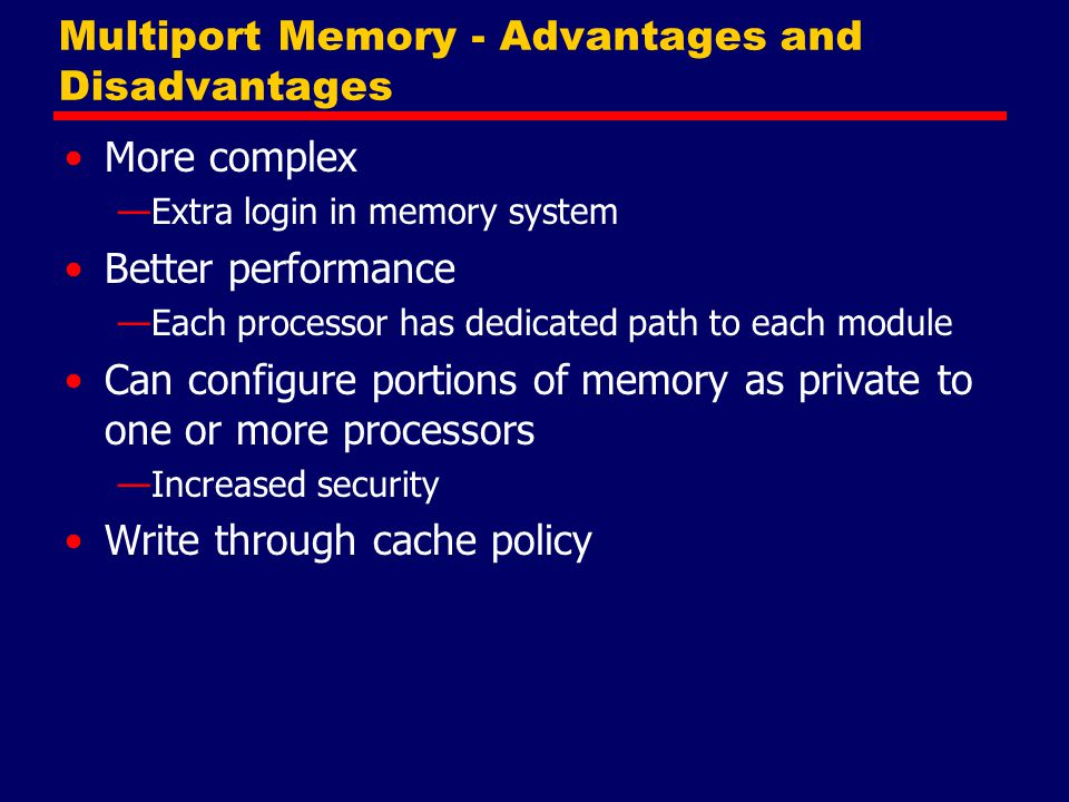 Multiport Memory - Advantages and Disadvantages More complex —Extra login in memory system Better performance —Each processor has dedicated path to ea