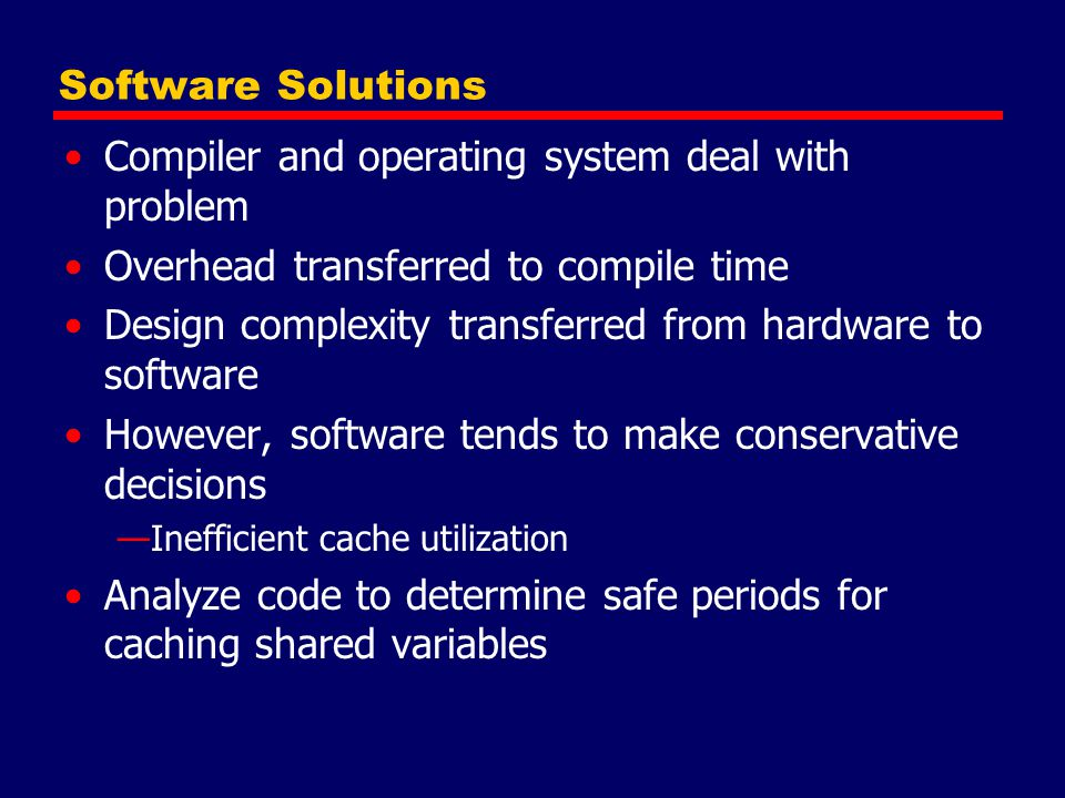 Software Solutions Compiler and operating system deal with problem Overhead transferred to compile time Design complexity transferred from hardware to