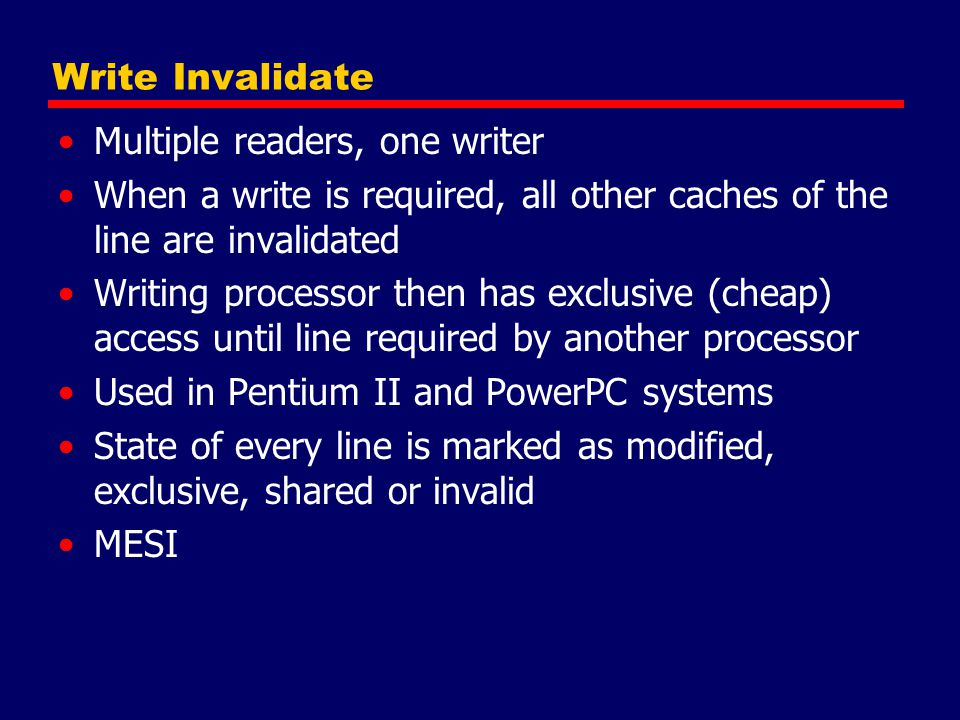 Write Invalidate Multiple readers, one writer When a write is required, all other caches of the line are invalidated Writing processor then has exclus