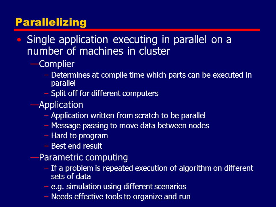 Parallelizing Single application executing in parallel on a number of machines in cluster —Complier –Determines at compile time which parts can be exe
