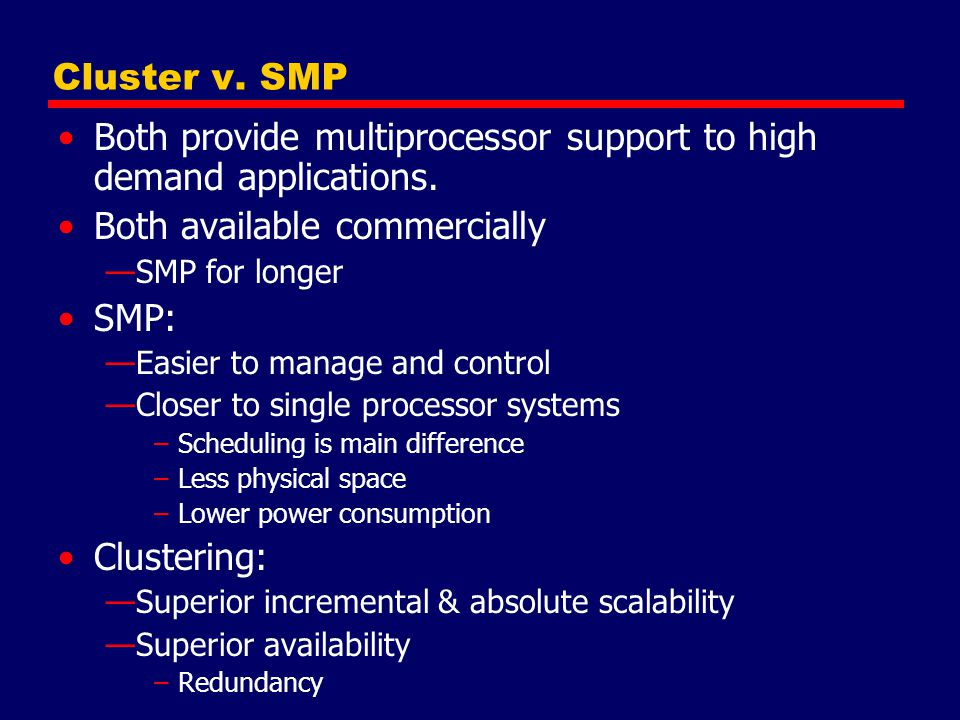 Cluster v. SMP Both provide multiprocessor support to high demand applications. Both available commercially —SMP for longer SMP: —Easier to manage and