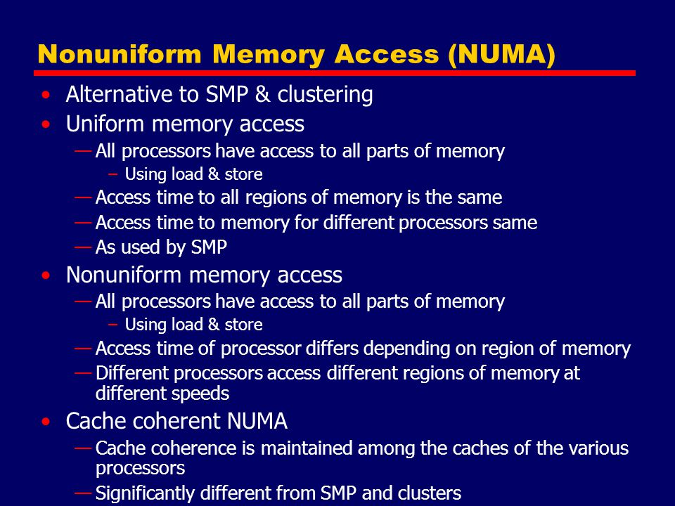 Nonuniform Memory Access (NUMA) Alternative to SMP & clustering Uniform memory access —All processors have access to all parts of memory –Using load &