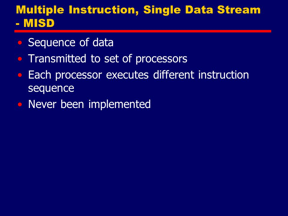 Multiple Instruction, Single Data Stream - MISD Sequence of data Transmitted to set of processors Each processor executes different instruction sequen