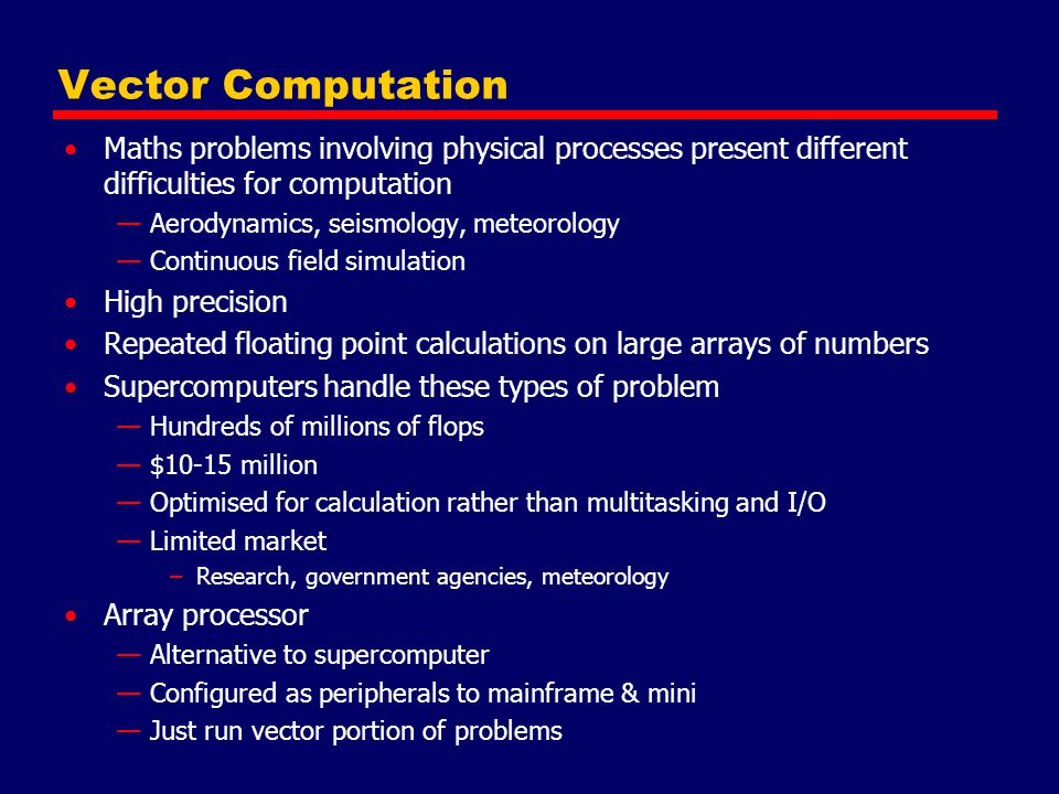 Vector Computation Maths problems involving physical processes present different difficulties for computation —Aerodynamics, seismology, meteorology —