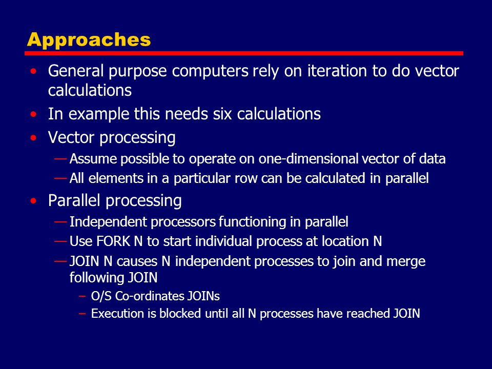 Approaches General purpose computers rely on iteration to do vector calculations In example this needs six calculations Vector processing —Assume poss