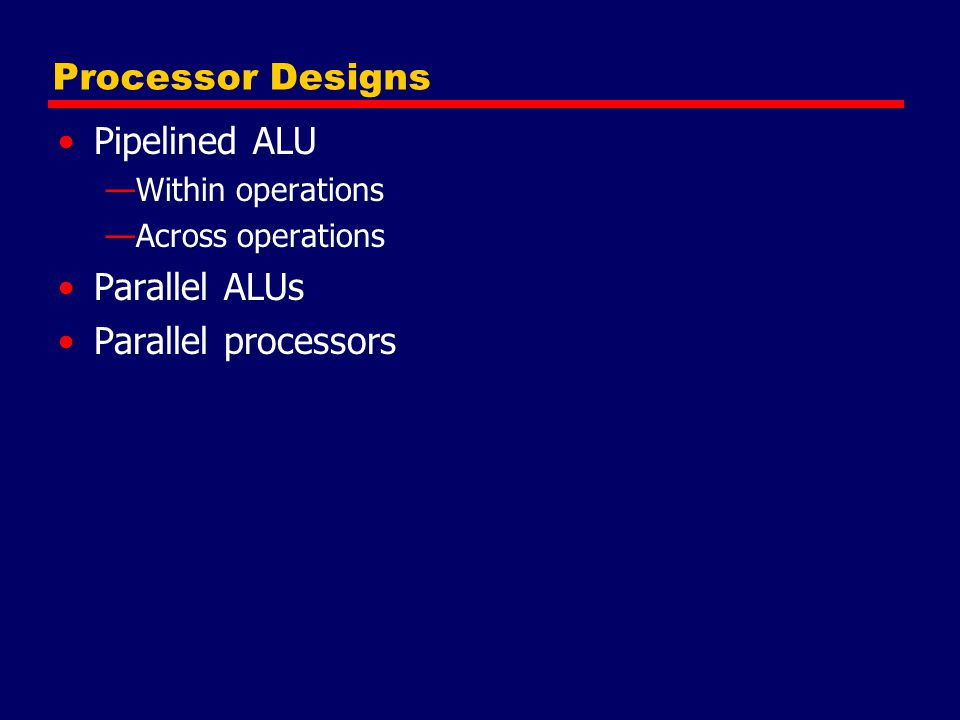 Processor Designs Pipelined ALU —Within operations —Across operations Parallel ALUs Parallel processors