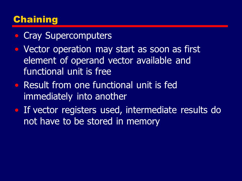 Chaining Cray Supercomputers Vector operation may start as soon as first element of operand vector available and functional unit is free Result from o