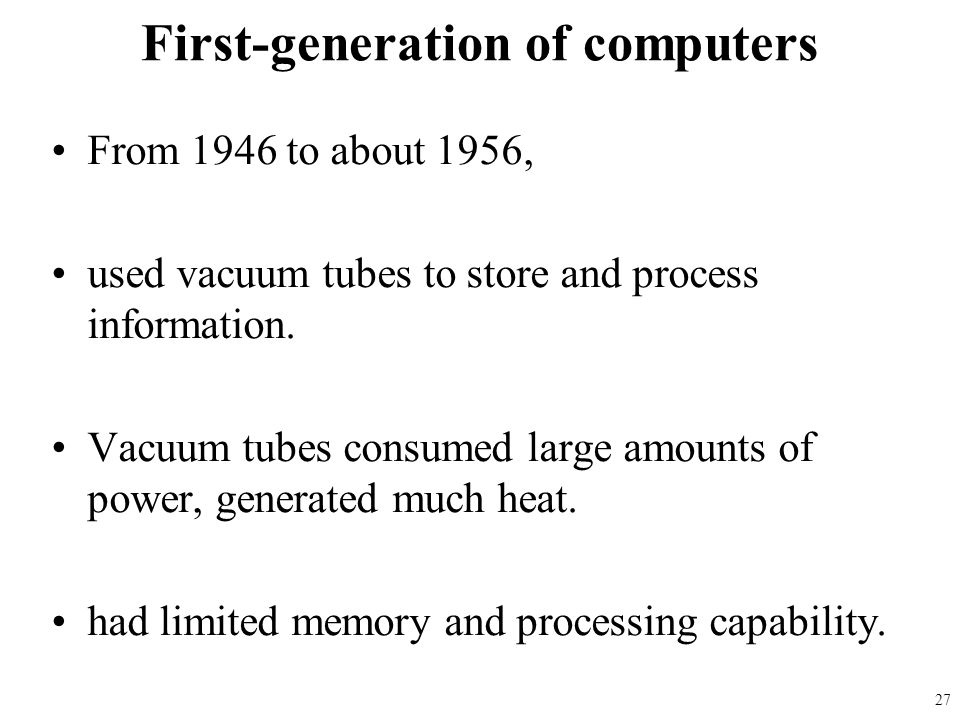 From 1946 to about 1956, used vacuum tubes to store and process information. Vacuum tubes consumed large amounts of power, generated much heat. had li