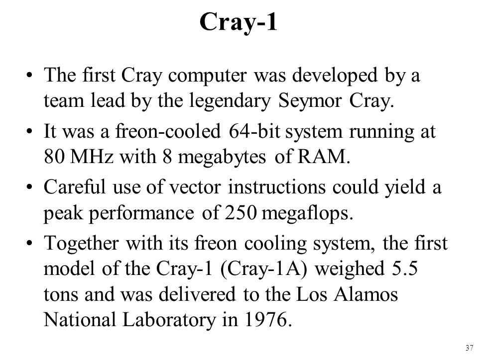 The first Cray computer was developed by a team lead by the legendary Seymor Cray. It was a freon-cooled 64-bit system running at 80 MHz with 8 megaby