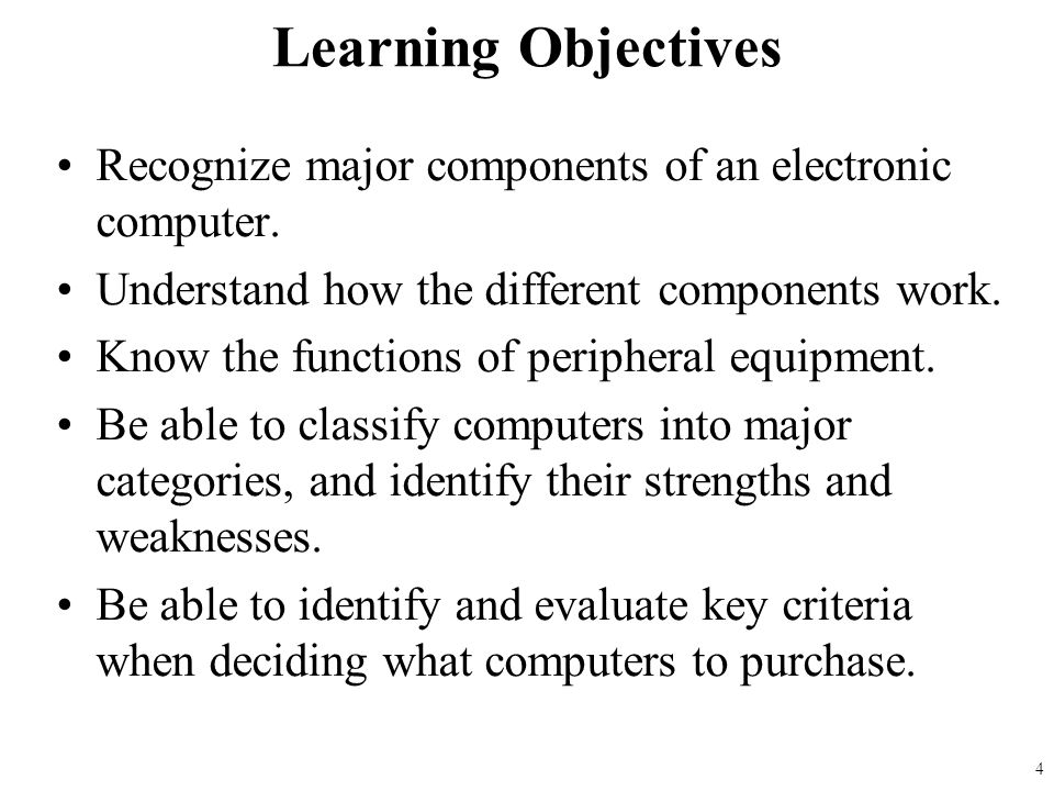 Learning Objectives Recognize major components of an electronic computer. Understand how the different components work. Know the functions of peripher