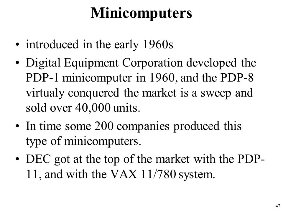 introduced in the early 1960s Digital Equipment Corporation developed the PDP-1 minicomputer in 1960, and the PDP-8 virtualy conquered the market is a