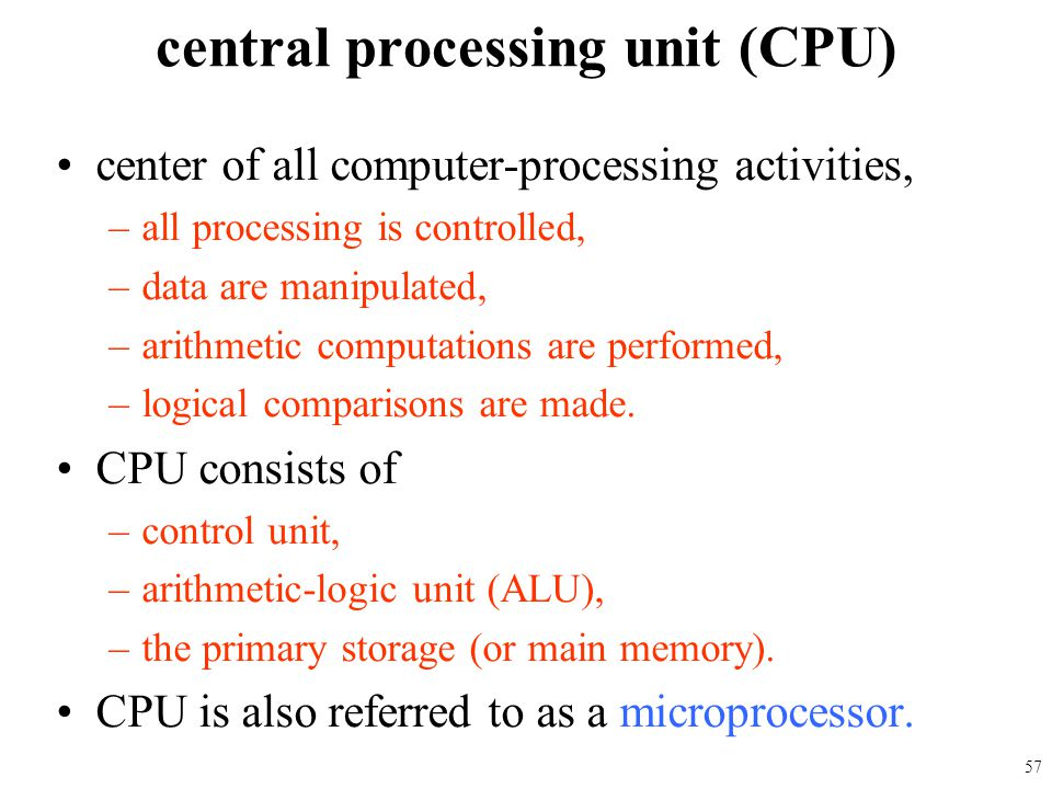 center of all computer-processing activities, –all processing is controlled, –data are manipulated, –arithmetic computations are performed, –logical c