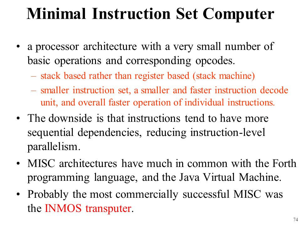 a processor architecture with a very small number of basic operations and corresponding opcodes. –stack based rather than register based (stack machin
