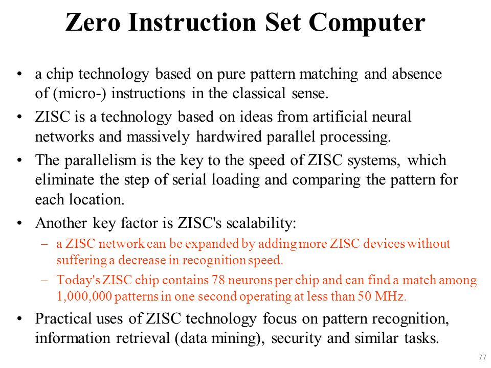 a chip technology based on pure pattern matching and absence of (micro-) instructions in the classical sense. ZISC is a technology based on ideas from