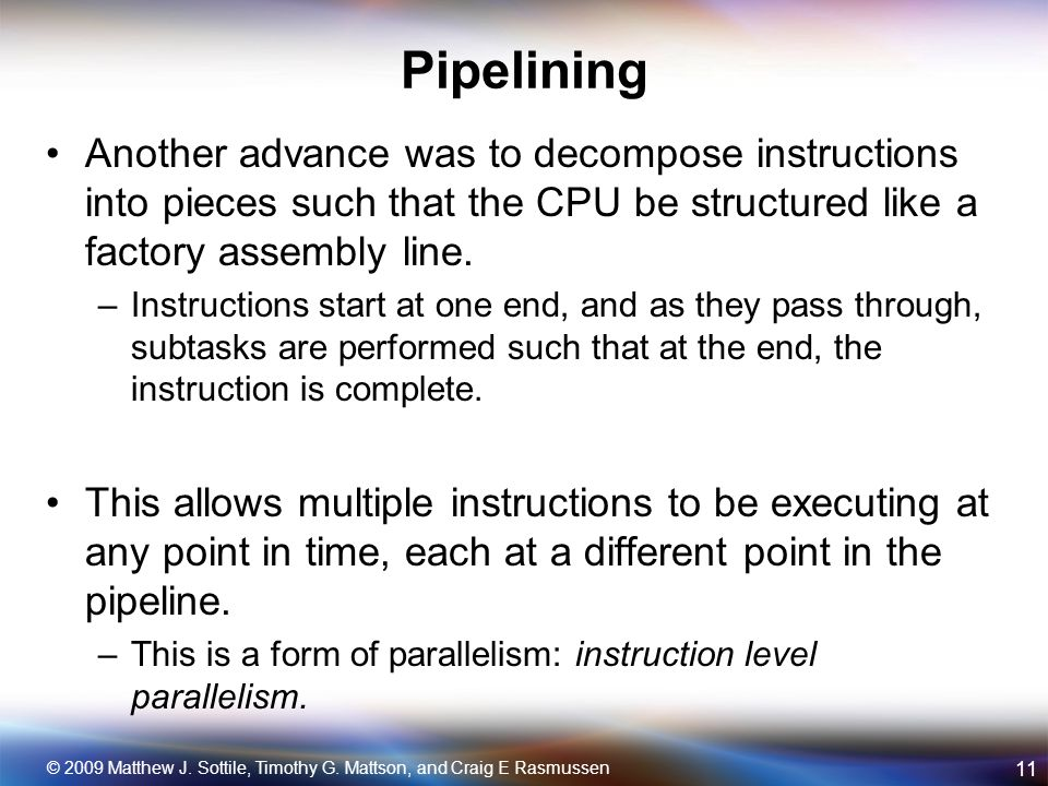 Pipelining Another advance was to decompose instructions into pieces such that the CPU be structured like a factory assembly line.