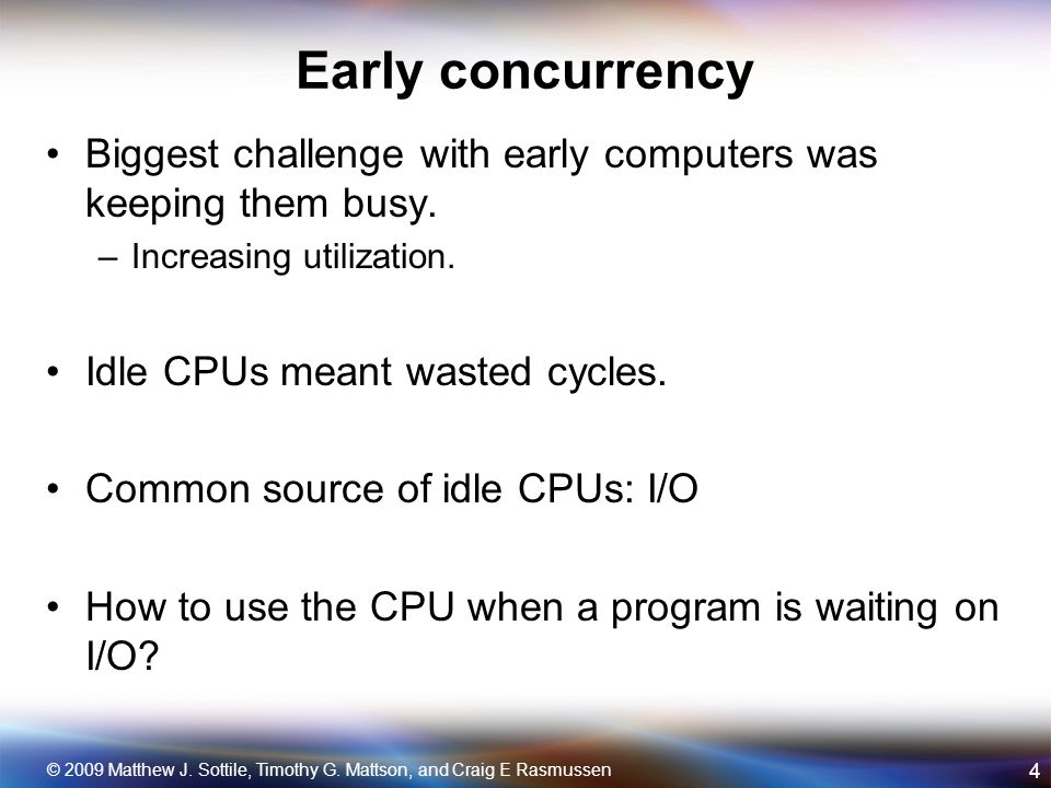 Addressing the I/O problem Two early methods became popular: –Multiprogramming –Interrupt driven I/O Concurrency addressed the utilization problem by allowing different programs to use resources when one becomes blocked on I/O.
