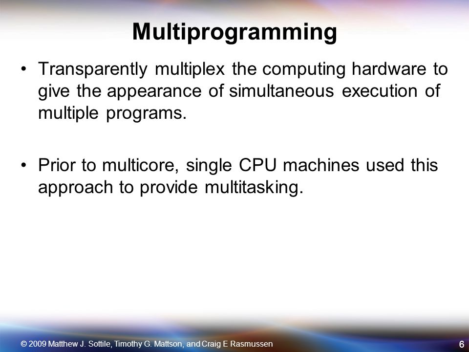 Multiprogramming Transparently multiplex the computing hardware to give the appearance of simultaneous execution of multiple programs.
